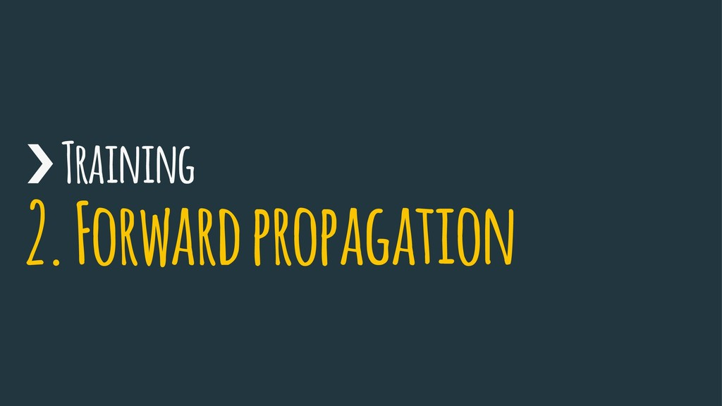 › Training 2. Forward propagation