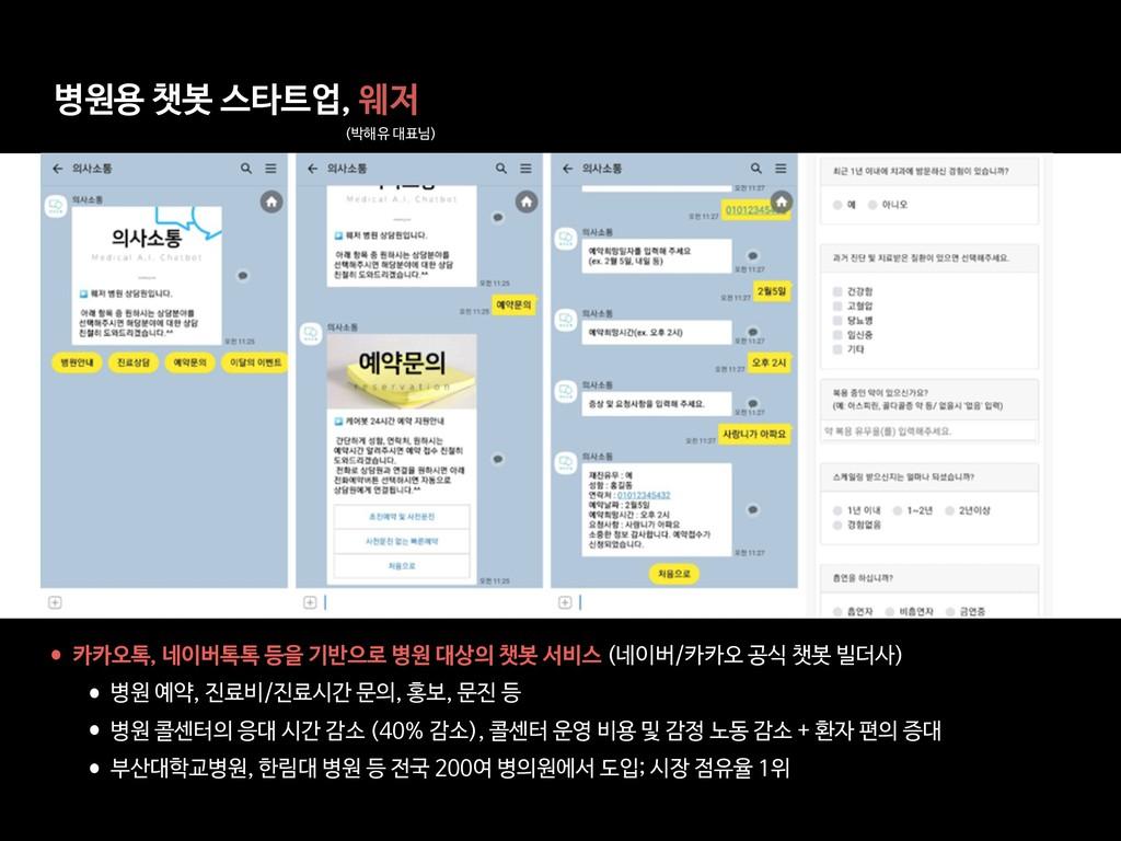 병원용 챗봇 스타트업, 웨저 (박해유 대표님) •카카오톡, 네이버톡톡 등을 기반으로 ...