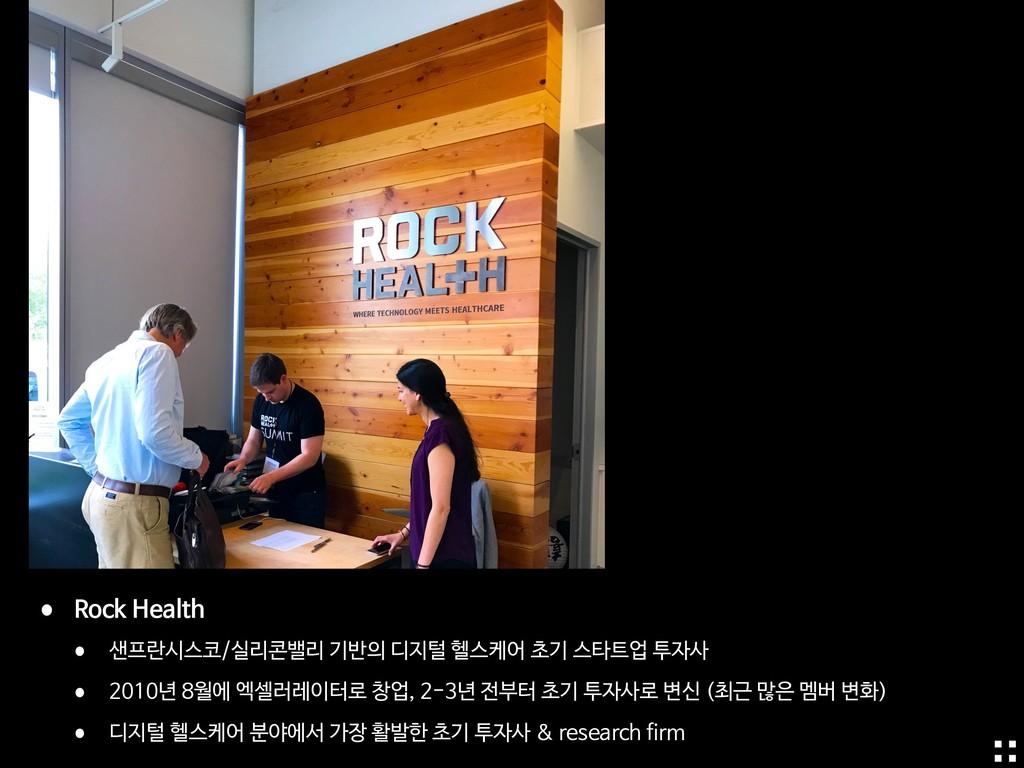• Rock Health   • 샌프란시스코/실리콘밸리 기반의 디지털 헬스케어 초기 ...
