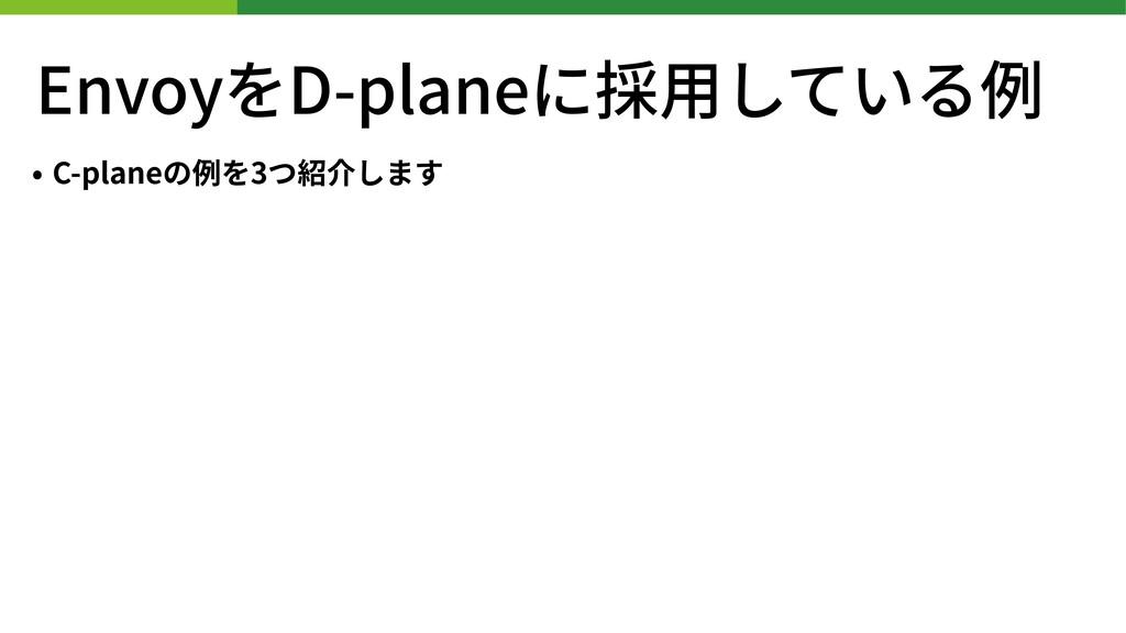 EnvoyをD-planeに採⽤している例 • C-planeの例を3つ紹介します