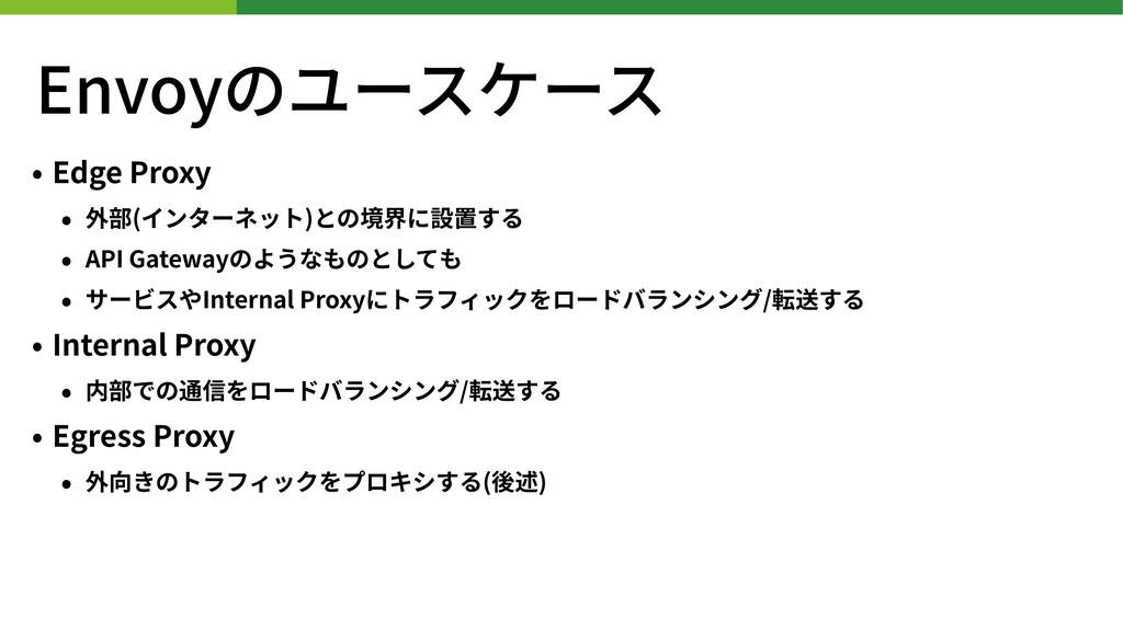 Envoyのユースケース • Edge Proxy • 外部(インターネット)との境界に設置す...
