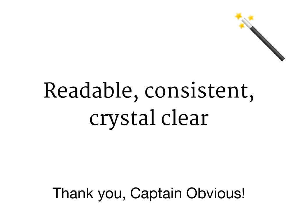 Readable, consistent, crystal clear Thank you, ...