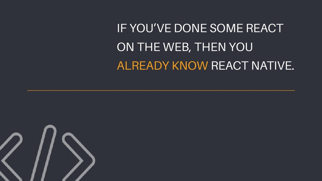 IF YOU'VE DONE SOME REACT ON THE WEB, THEN YOU ...