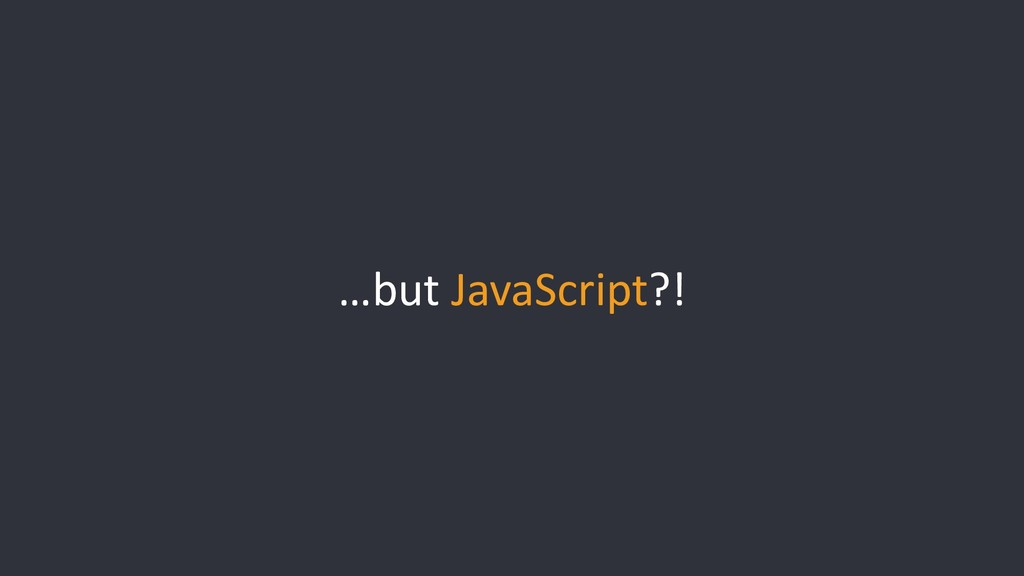 …but JavaScript?!