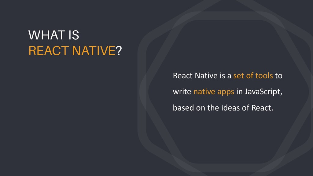React Native is a set of tools to write native ...