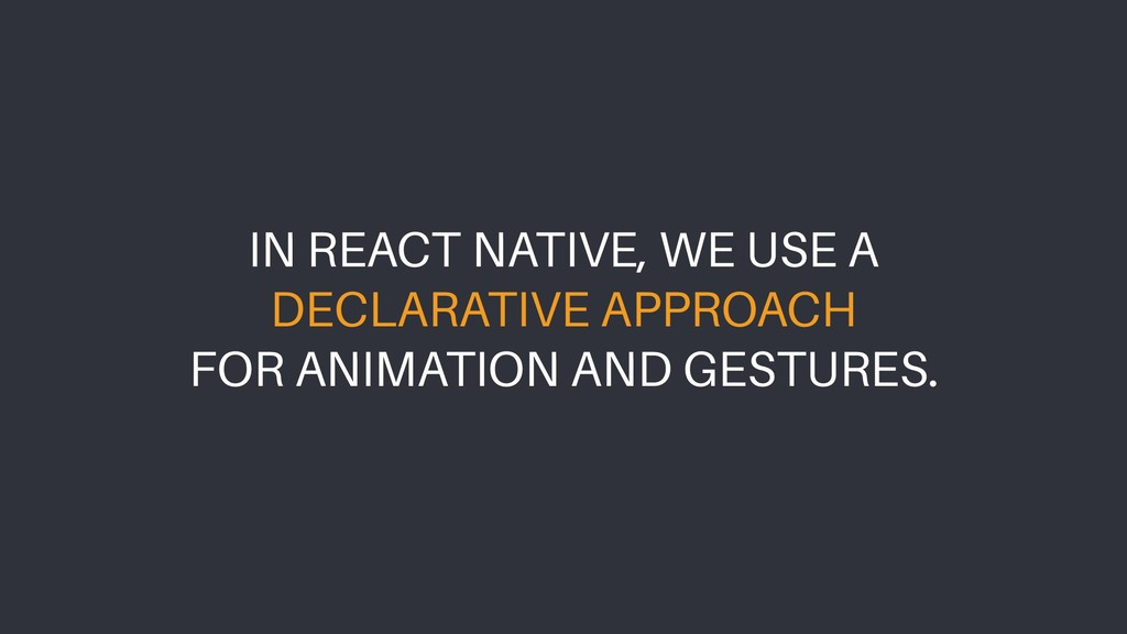 IN REACT NATIVE, WE USE A DECLARATIVE APPROACH