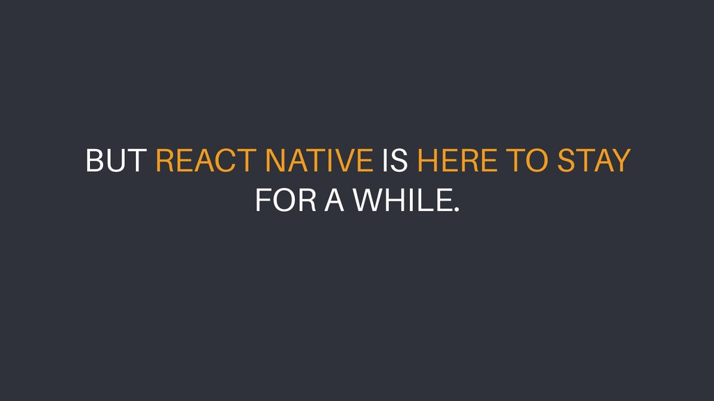 BUT REACT NATIVE IS HERE TO STAY FOR A WHILE.