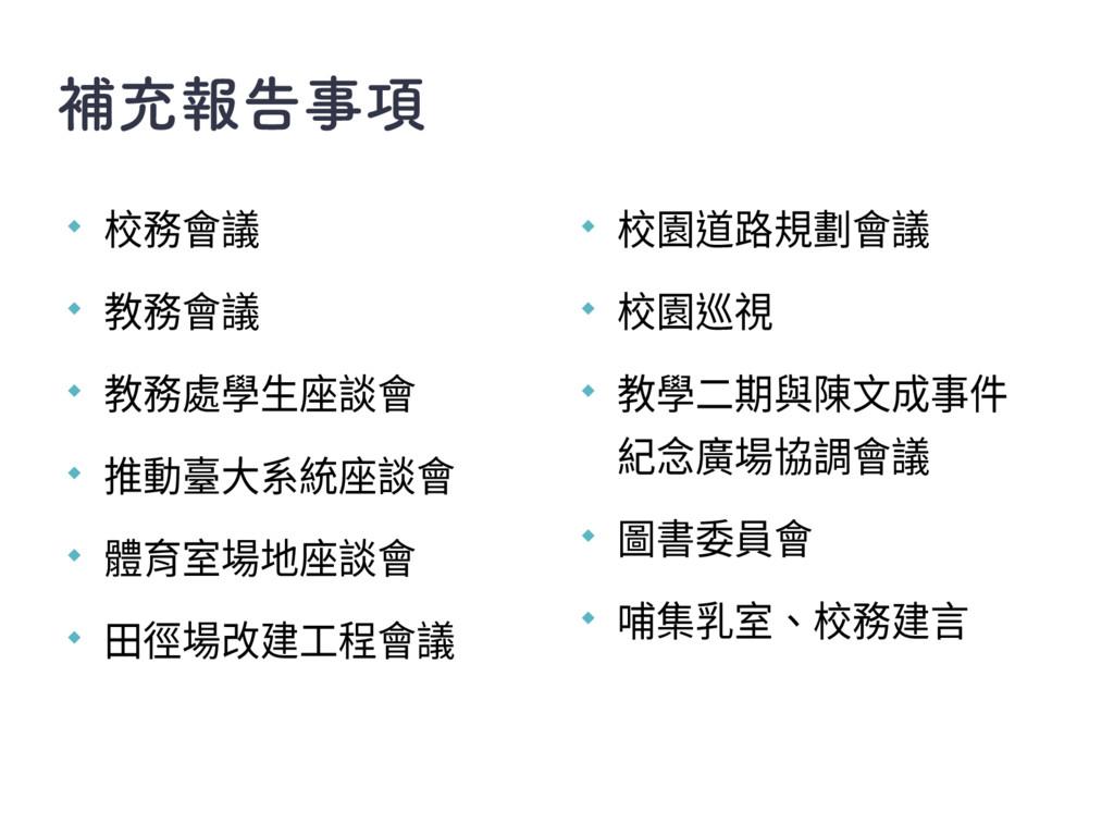 補充報告事項 ◆ 校務會議 ◆ 教務會議 ◆ 教務處學生座談會 ◆ 推動臺大系統座談會 ◆ 體...