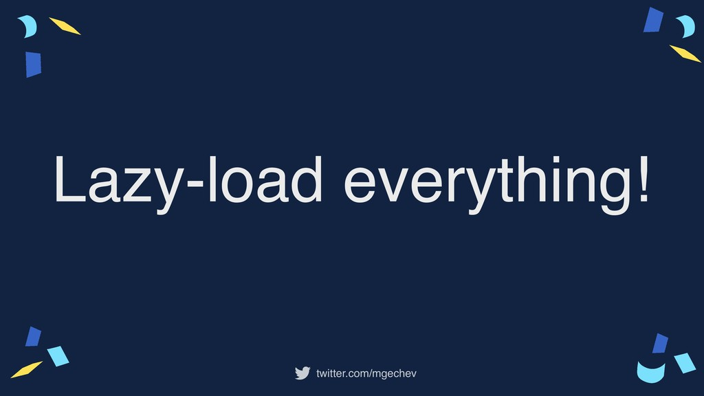 twitter.com/mgechev Lazy-load everything!