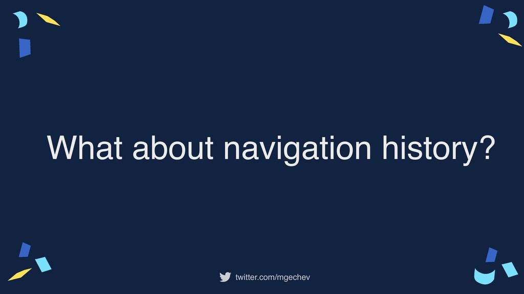 twitter.com/mgechev What about navigation histo...