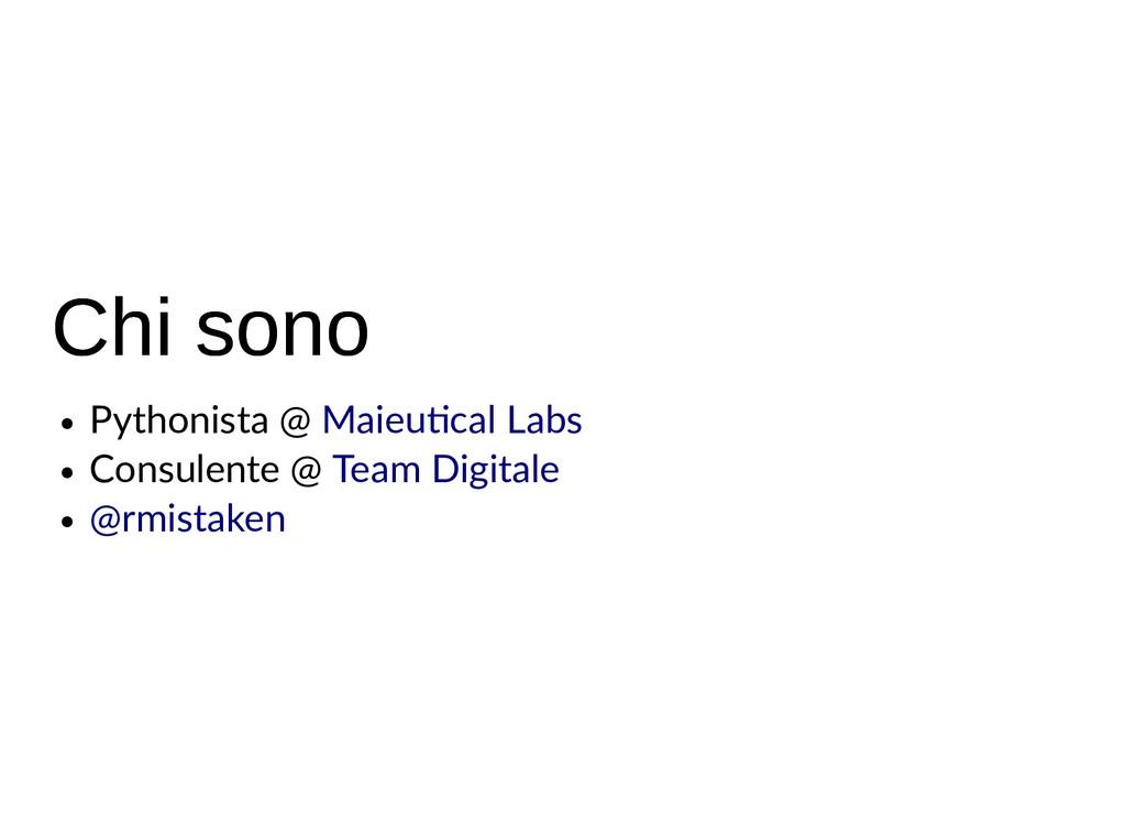 Chi sono Chi sono Pythonista @ Consulente @ Mai...