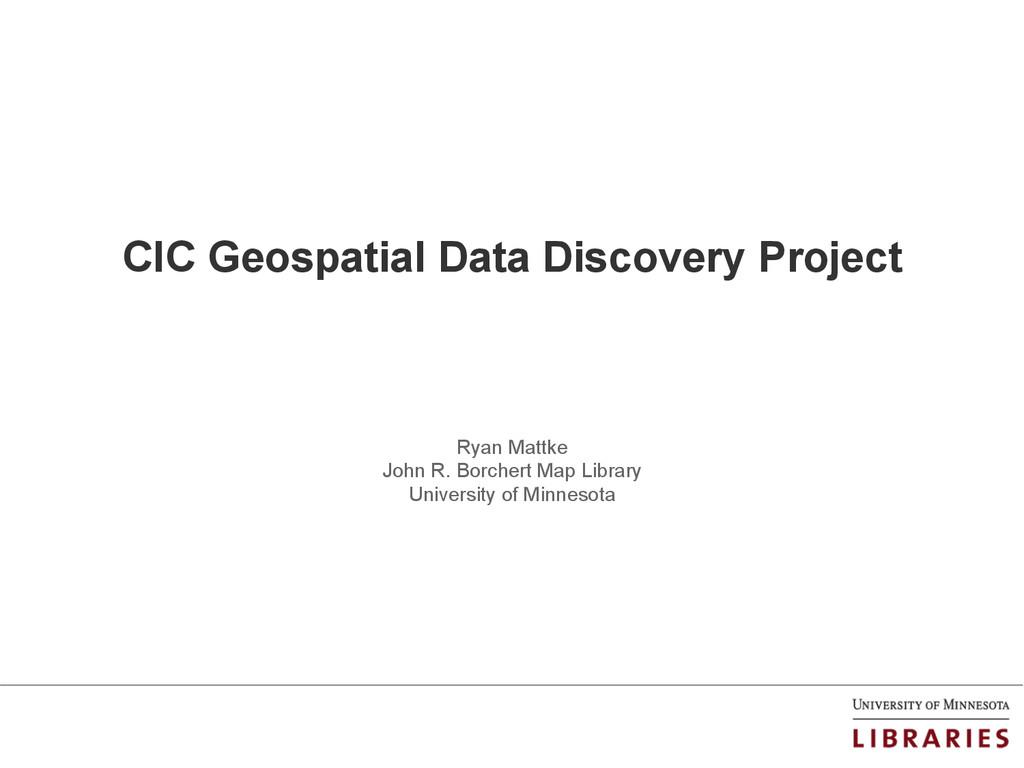 CIC Geospatial Data Discovery Project Ryan Matt...