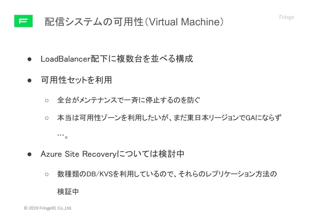 配信システムの可用性(Virtual Machine) © 2019 Fringe81 Co....