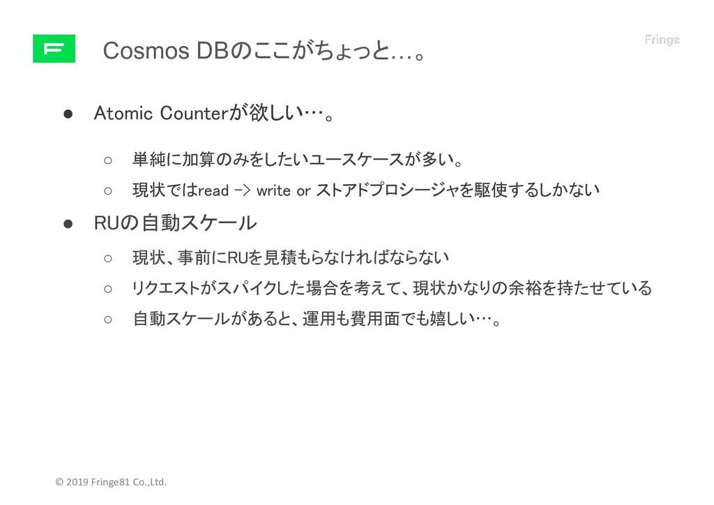 Cosmos DBのここがちょっと…。 © 2019 Fringe81 Co.,Ltd. ● ...