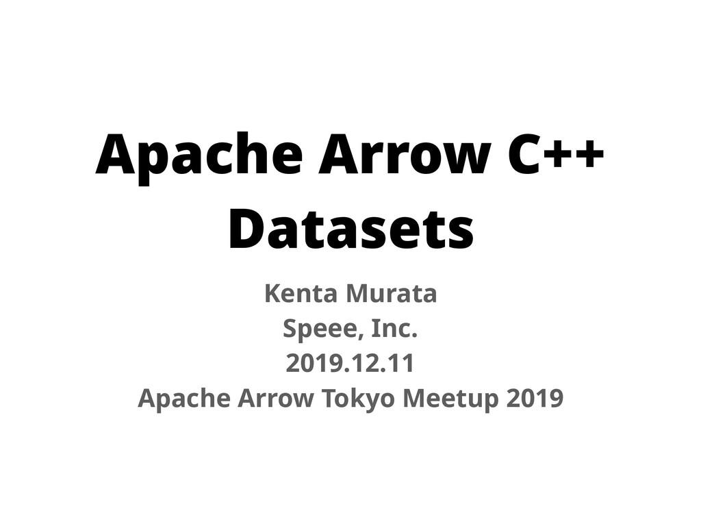Apache Arrow C++ Datasets Kenta Murata Speee, I...