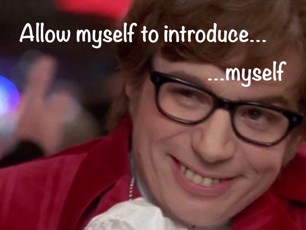 Allow myself to introduce… …myself