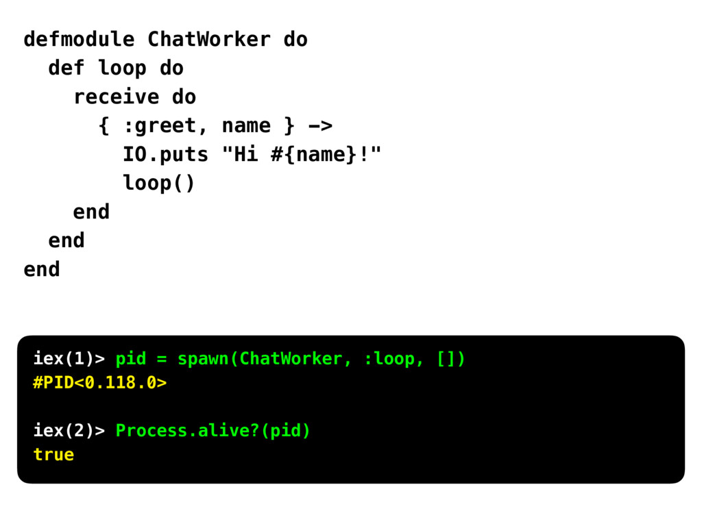 defmodule ChatWorker do def loop do receive do ...