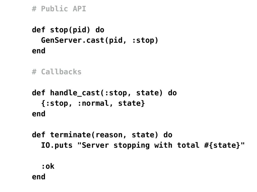 # Public API def stop(pid) do GenServer.cast(pi...