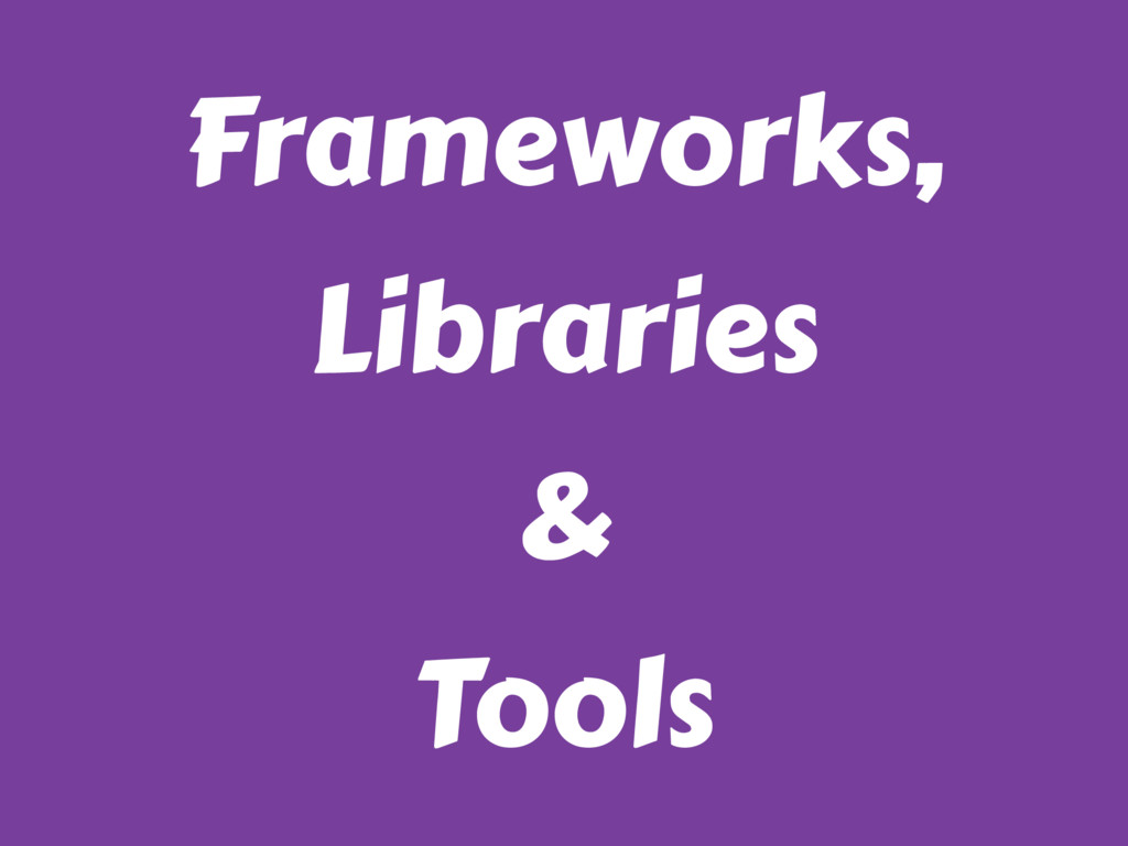 Frameworks, Libraries & Tools