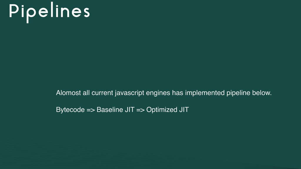 Pipelines Alomost all current javascript engine...