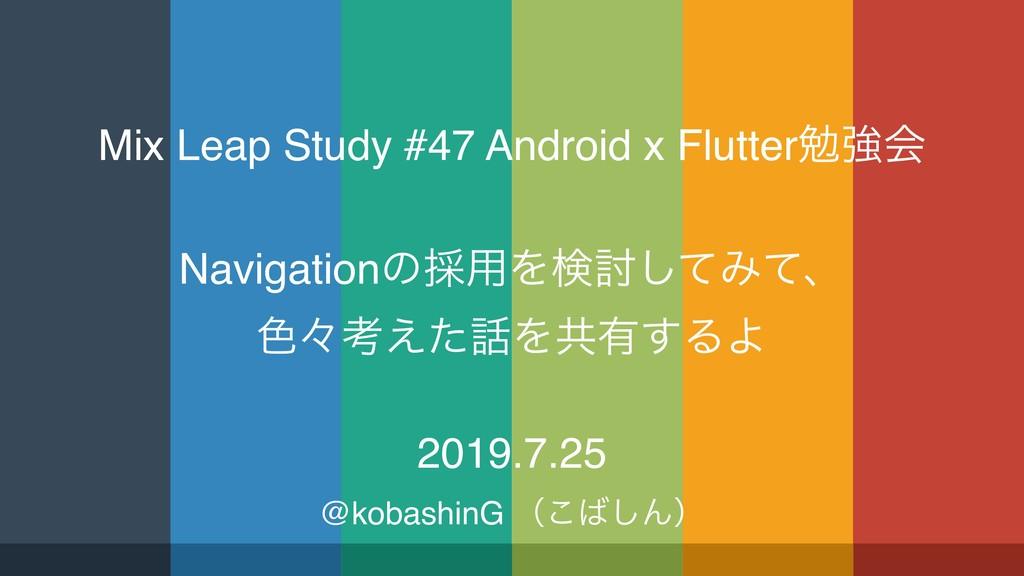 Mix Leap Study #47 Android x Flutterษڧձ Navigat...