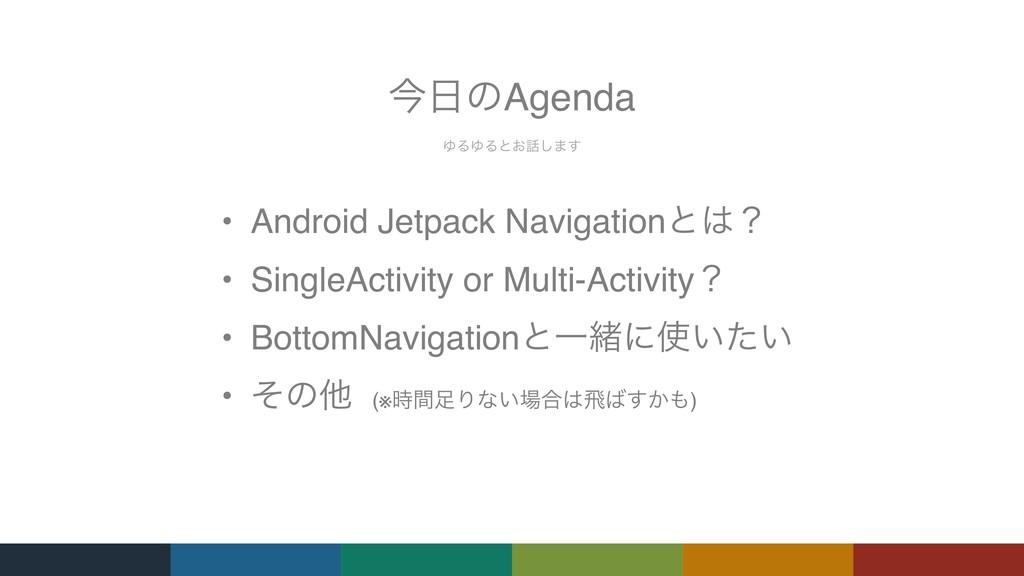 ΏΔΏΔͱ͓͠·͢ ࠓͷAgenda • Android Jetpack Navigati...