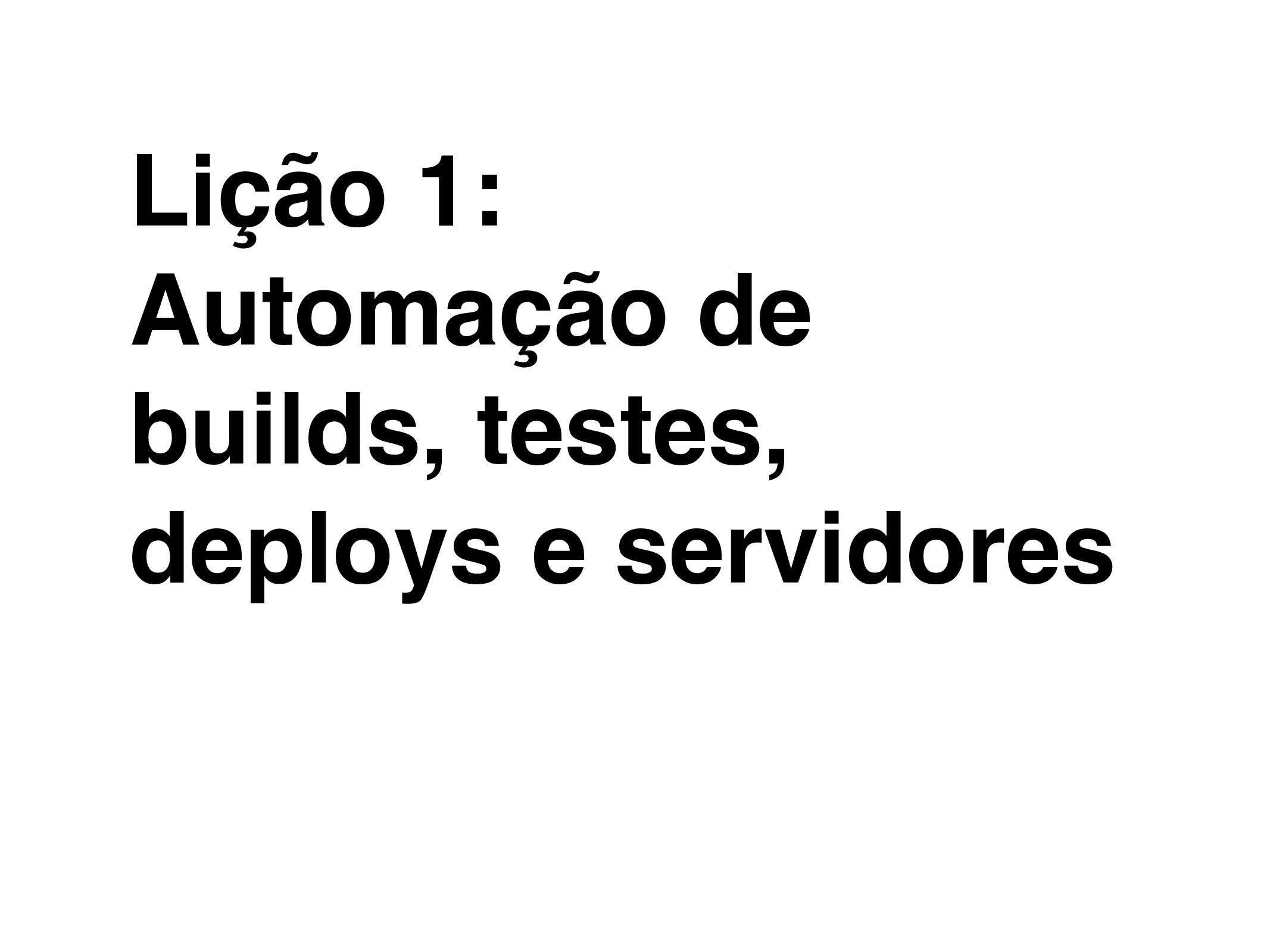 Lição 1: Automação de builds, testes, deploys e...