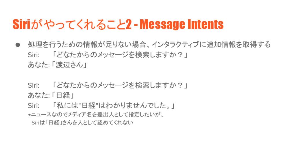 Siriがやってくれること2 - Message Intents ● 処理を行うための情報が足...