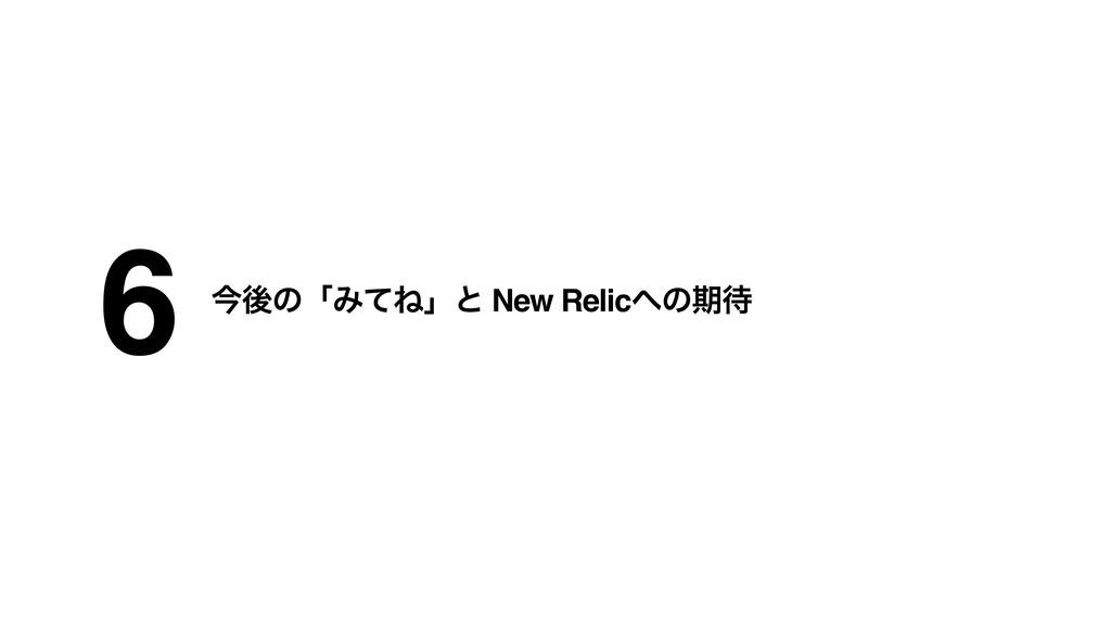 6 ࠓޙͷʮΈͯͶʯͱ New Relicͷظ