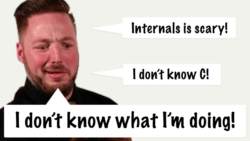 I don't know C! Internals is scary! I don't kno...