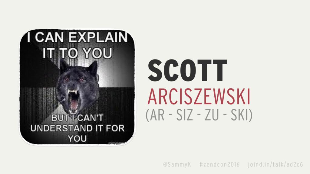 SCOTT ARCISZEWSKI (AR - SIZ - ZU - SKI) @SammyK...