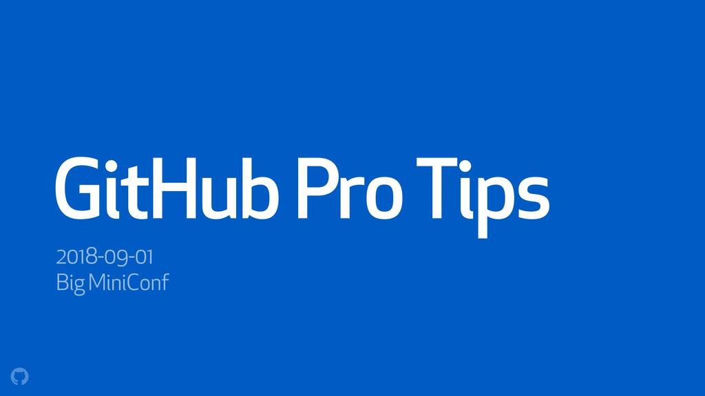 GitHub Pro Tips 2018-09-01 Big MiniConf