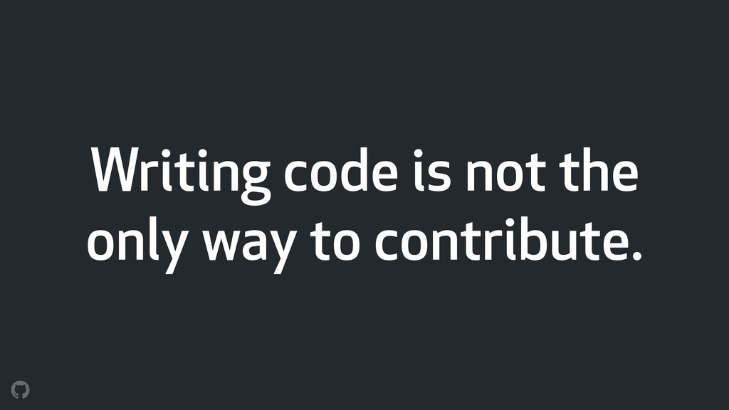 Writing code is not the only way to contribute.
