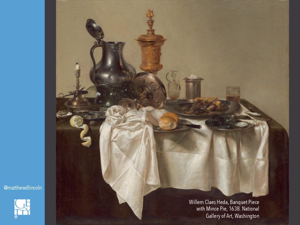 @matthewdlincoln Willem Claes Heda, Banquet Pie...