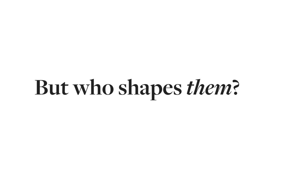 But who shapes them?