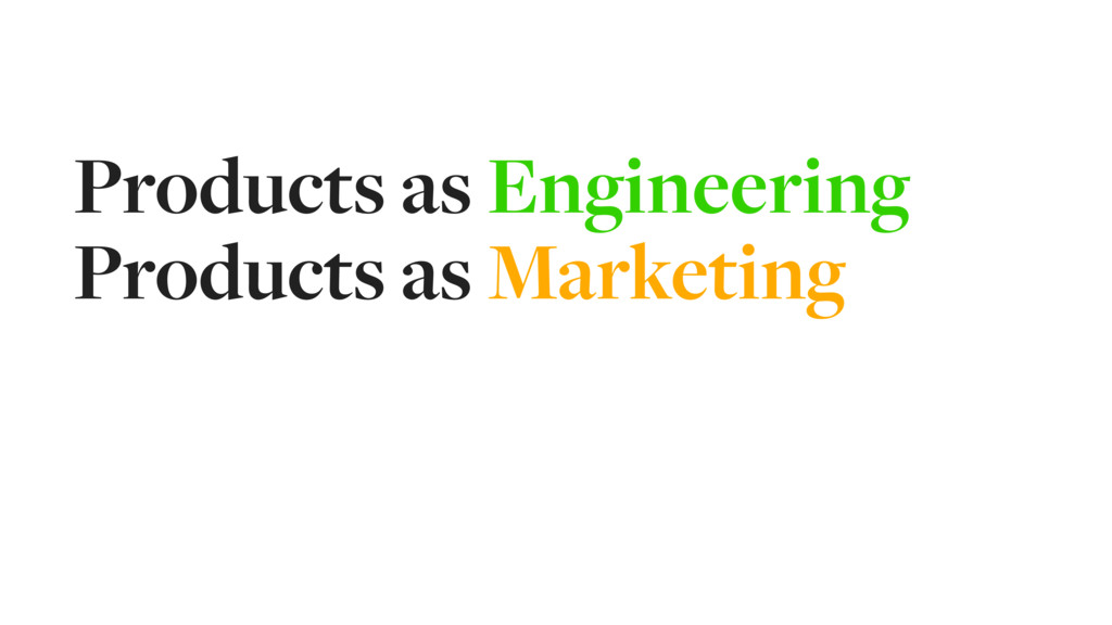 Products as Engineering Products as Marketing