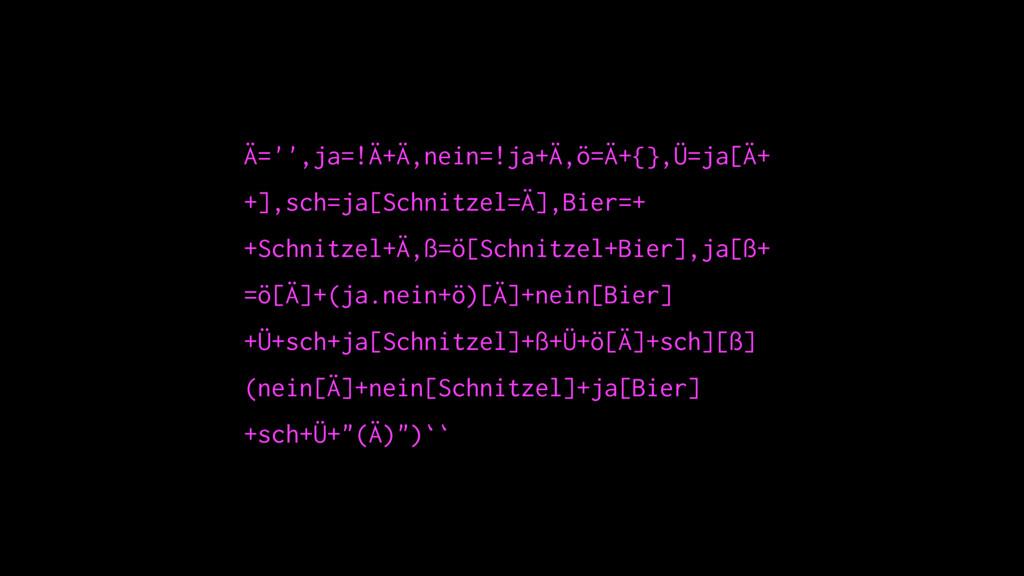 Ä='',ja=!Ä+Ä,nein=!ja+Ä,ö=Ä+{},Ü=ja[Ä+ +],sch=j...