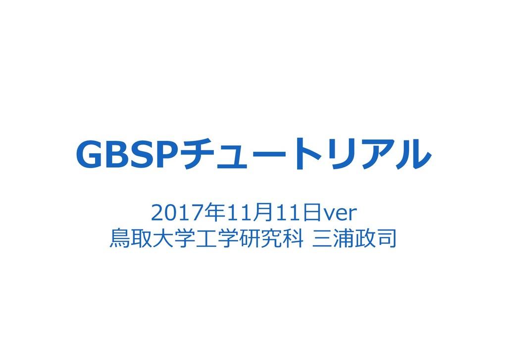 GBSPチュートリアル 2017年11⽉11⽇ver ⿃取⼤学⼯学研究科 三浦政司