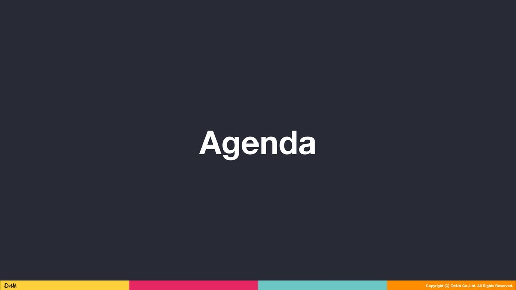 Agenda Copyright (C) DeNA Co.,Ltd. All Rights R...