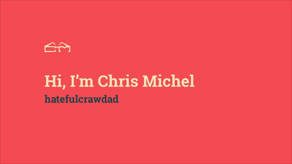 FROM A Hi, I'm Chris Michel hatefulcrawdad