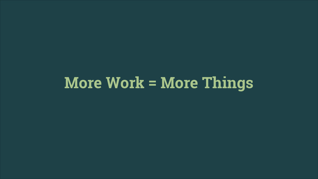 More Work = More Things