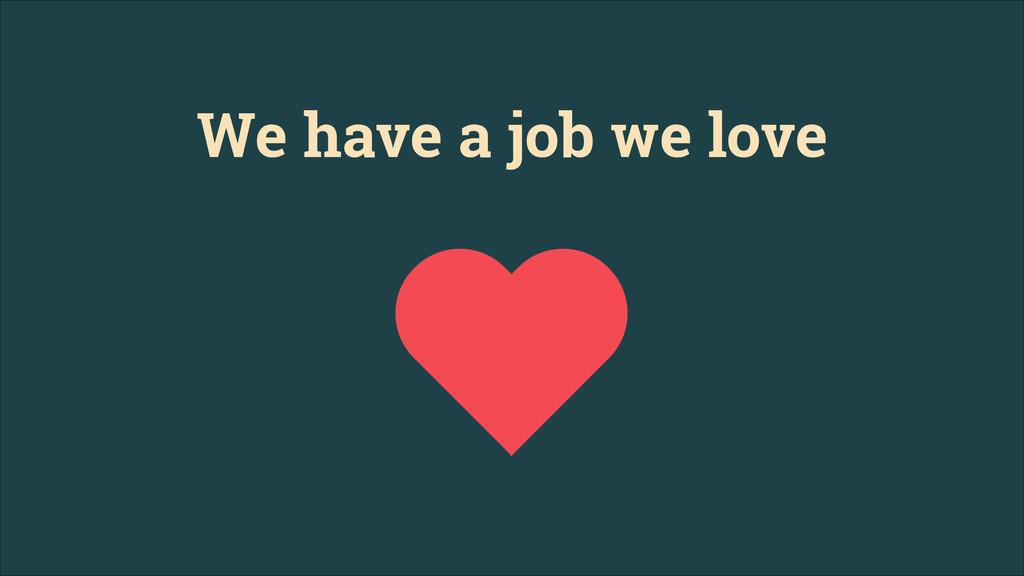 We have a job we love