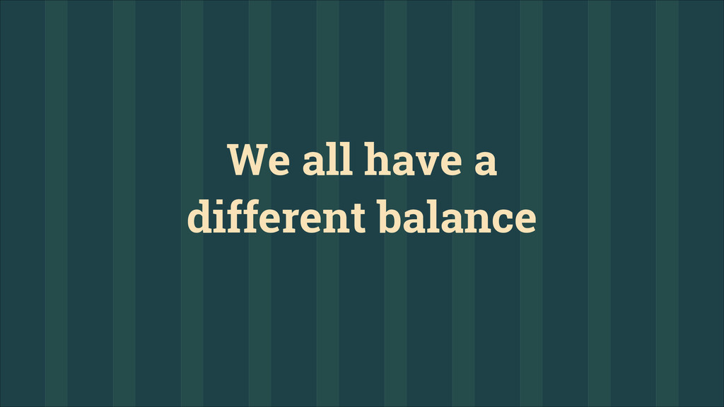 We all have a different balance