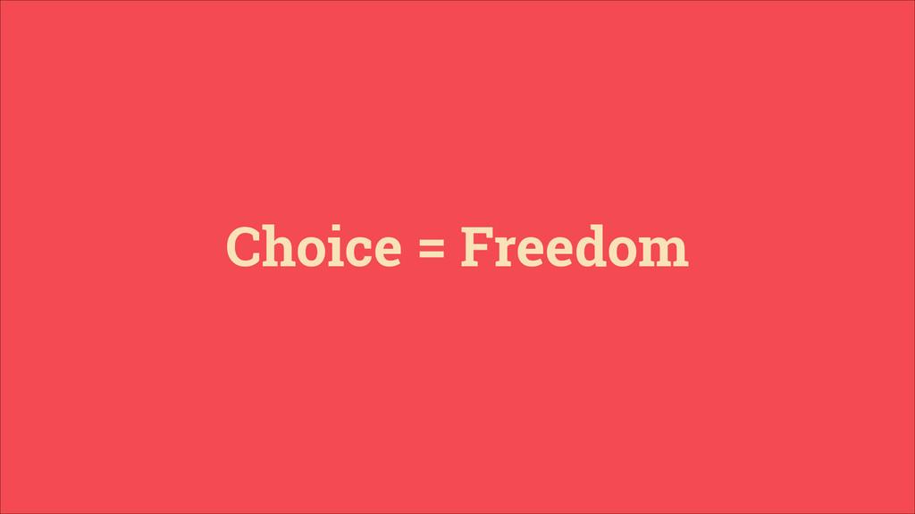 Choice = Freedom