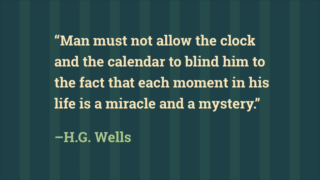 """""""Man must not allow the clock and the calendar ..."""
