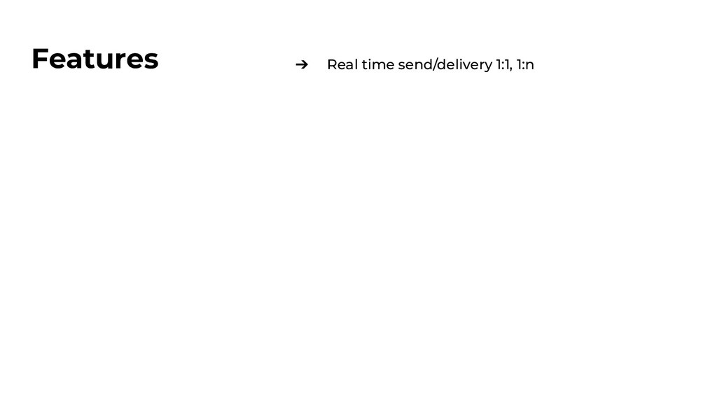 Features ➔ Real time send/delivery 1:1, 1:n