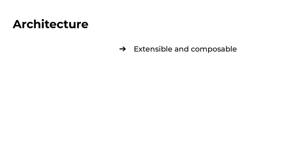 Architecture ➔ Extensible and composable