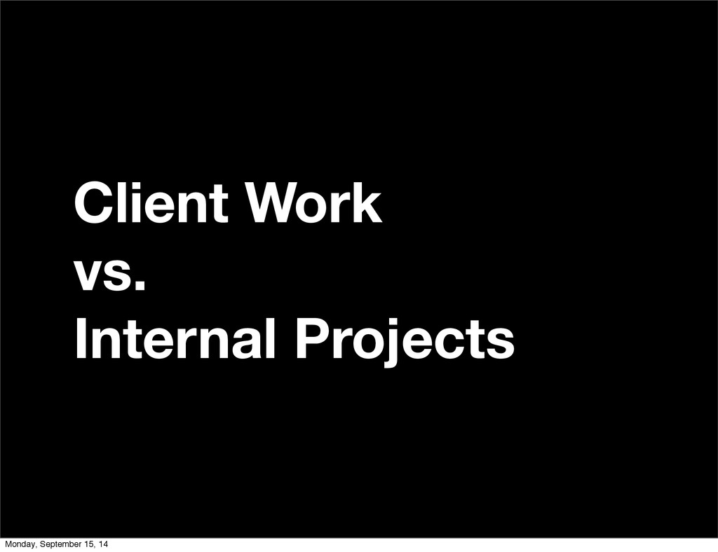 Client Work vs. Internal Projects Monday, Septe...