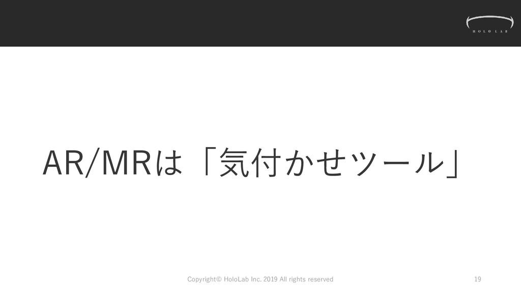 AR/MRは「気付かせツール」 Copyright© HoloLab Inc. 2019 Al...