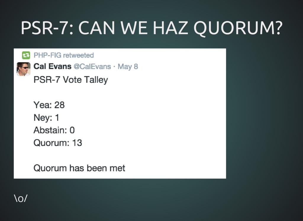 PSR-7: CAN WE HAZ QUORUM? PSR-7: CAN WE HAZ QUO...